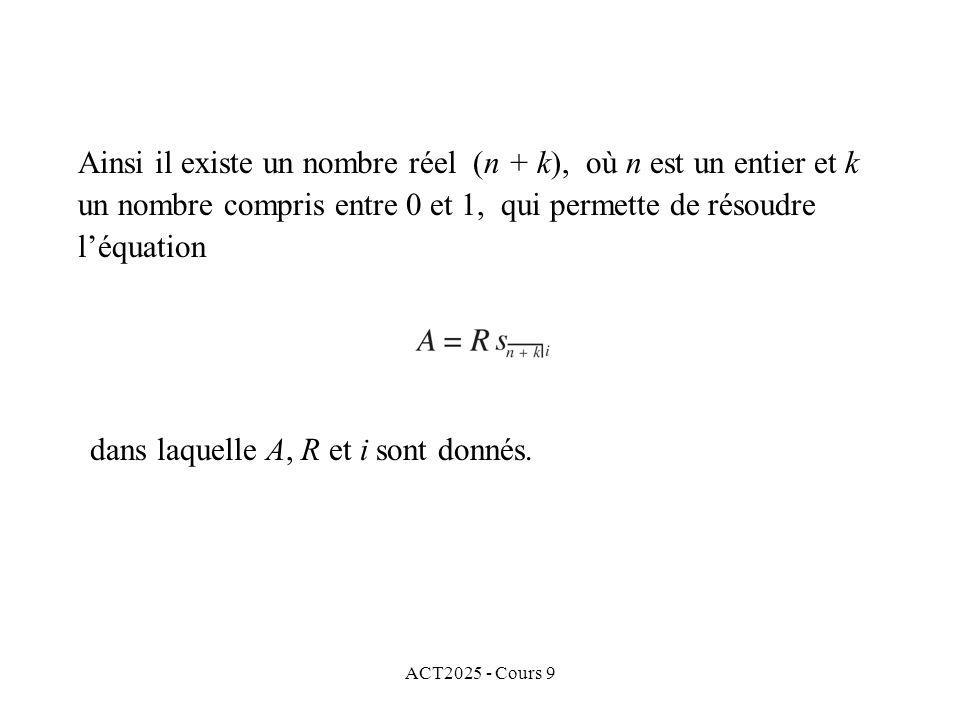 ACT2025 - Cours 9 Ainsi il existe un nombre réel (n + k), où n est un entier et k un nombre compris entre 0 et 1, qui permette de résoudre léquation dans laquelle A, R et i sont donnés.