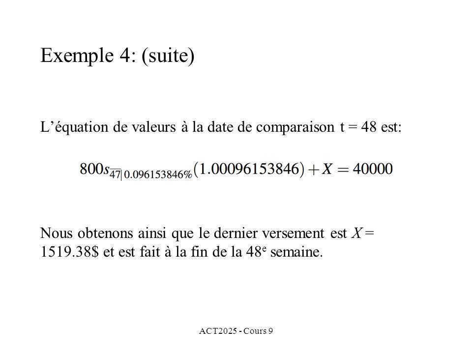 ACT2025 - Cours 9 Léquation de valeurs à la date de comparaison t = 48 est: Exemple 4: (suite) Nous obtenons ainsi que le dernier versement est X = 1519.38$ et est fait à la fin de la 48 e semaine.