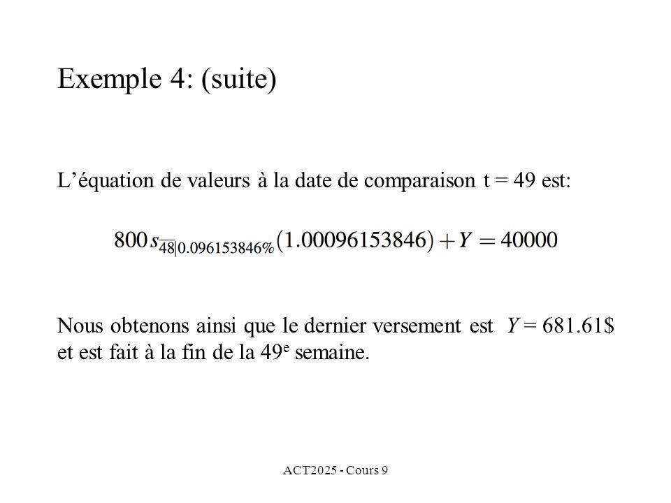 ACT2025 - Cours 9 Léquation de valeurs à la date de comparaison t = 49 est: Exemple 4: (suite) Nous obtenons ainsi que le dernier versement est Y = 681.61$ et est fait à la fin de la 49 e semaine.
