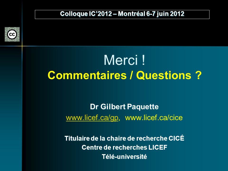 Merci ! Commentaires / Questions ? Dr Gilbert Paquette www.licef.ca/gpwww.licef.ca/gp, www.licef.ca/cice Titulaire de la chaire de recherche CICÉ Cent