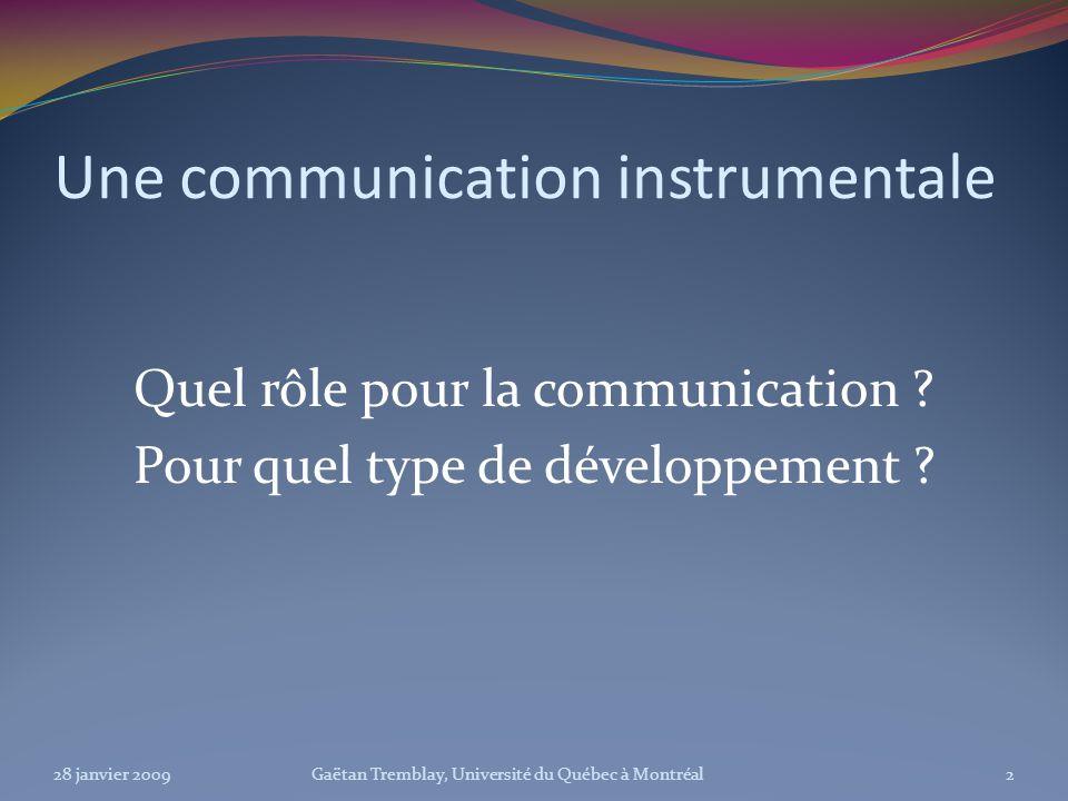 Une communication instrumentale Quel rôle pour la communication ? Pour quel type de développement ? 28 janvier 20092Gaëtan Tremblay, Université du Qué