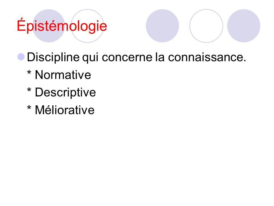 Épistémologie Discipline qui concerne la connaissance. * Normative * Descriptive * Méliorative