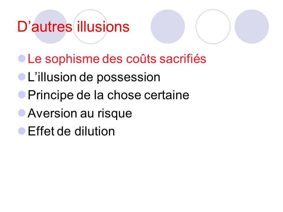 Dautres illusions Le sophisme des coûts sacrifiés Lillusion de possession Principe de la chose certaine Aversion au risque Effet de dilution