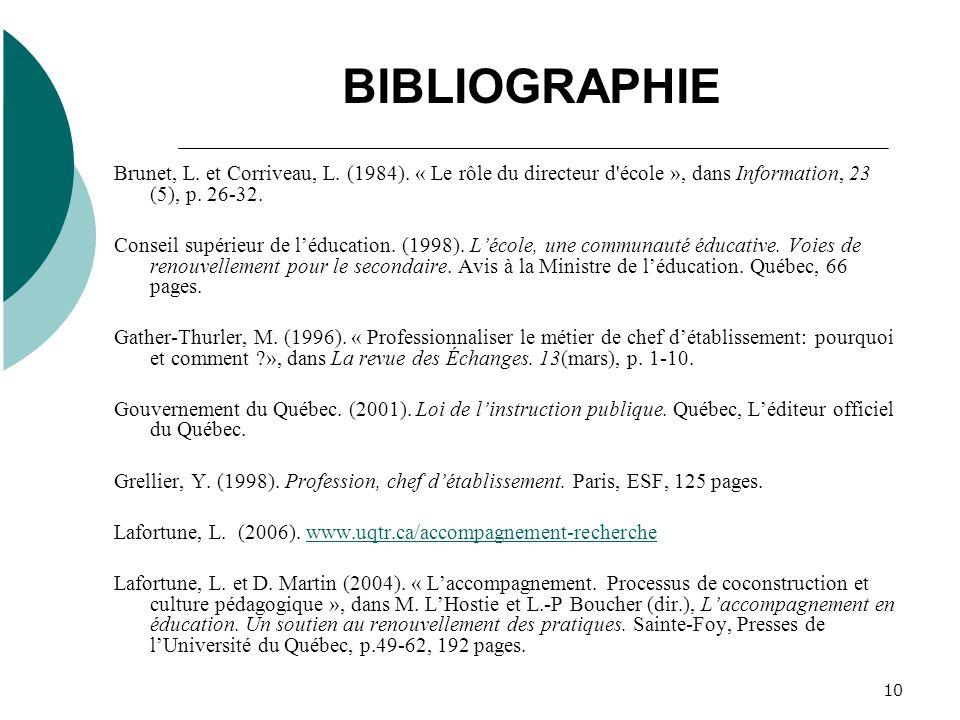 10 BIBLIOGRAPHIE Brunet, L. et Corriveau, L. (1984). « Le rôle du directeur d'école », dans Information, 23 (5), p. 26-32. Conseil supérieur de léduca