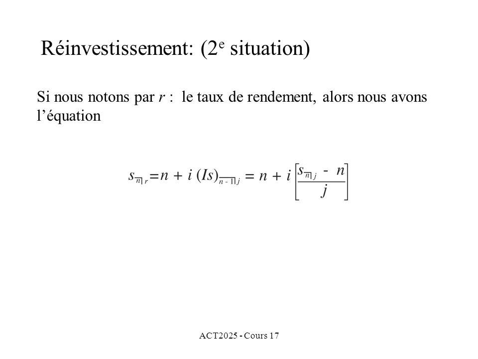 ACT2025 - Cours 17 Si nous notons par r : le taux de rendement, alors nous avons léquation Réinvestissement: (2 e situation)