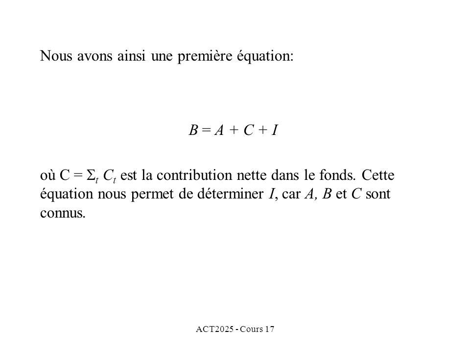 ACT2025 - Cours 17 Nous avons ainsi une première équation: B = A + C + I où C = t C t est la contribution nette dans le fonds. Cette équation nous per
