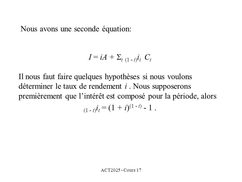 ACT2025 - Cours 17 I = iA + t (1 - t) i t C t Il nous faut faire quelques hypothèses si nous voulons déterminer le taux de rendement i. Nous supposero