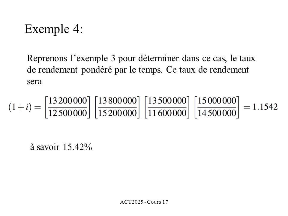 ACT2025 - Cours 17 Reprenons lexemple 3 pour déterminer dans ce cas, le taux de rendement pondéré par le temps. Ce taux de rendement sera à savoir 15.