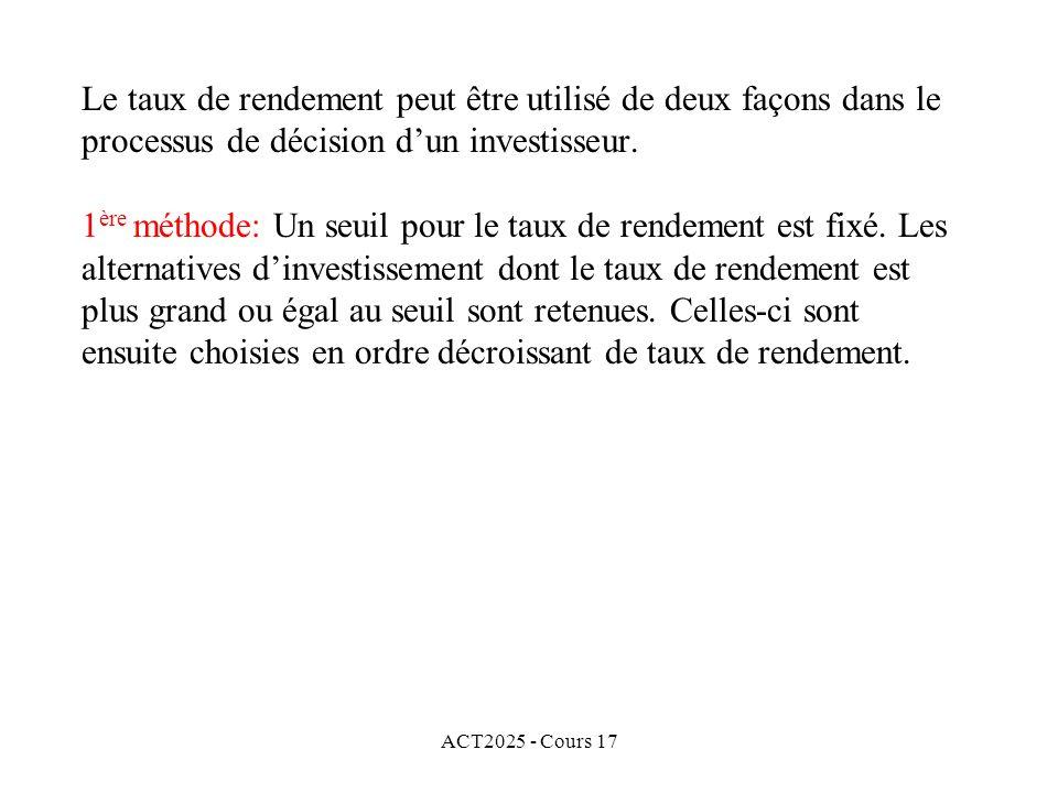 ACT2025 - Cours 17 Le taux de rendement peut être utilisé de deux façons dans le processus de décision dun investisseur. 1 ère méthode: Un seuil pour