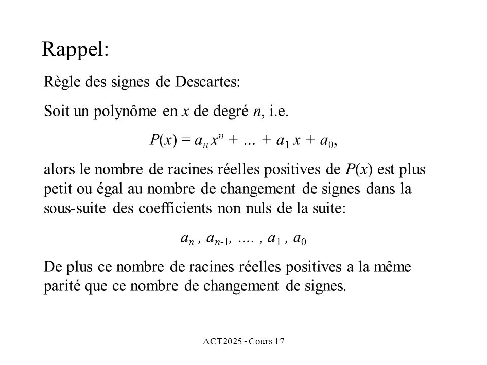 ACT2025 - Cours 17 Règle des signes de Descartes: Soit un polynôme en x de degré n, i.e. P(x) = a n x n + … + a 1 x + a 0, alors le nombre de racines