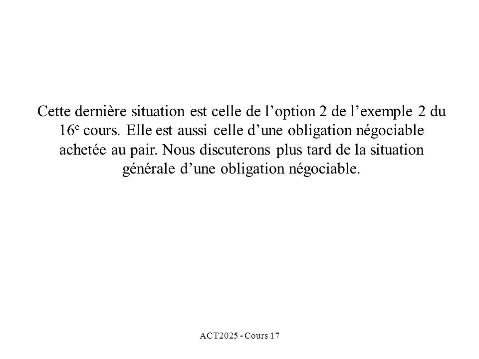 ACT2025 - Cours 17 Cette dernière situation est celle de loption 2 de lexemple 2 du 16 e cours. Elle est aussi celle dune obligation négociable acheté