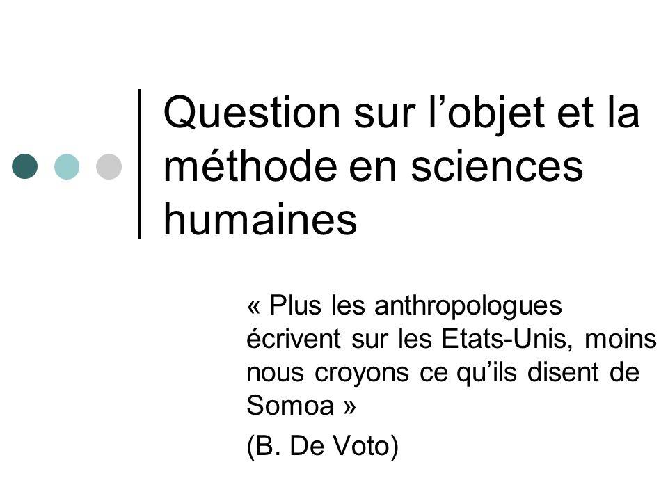 Question sur lobjet et la méthode en sciences humaines « Plus les anthropologues écrivent sur les Etats-Unis, moins nous croyons ce quils disent de So