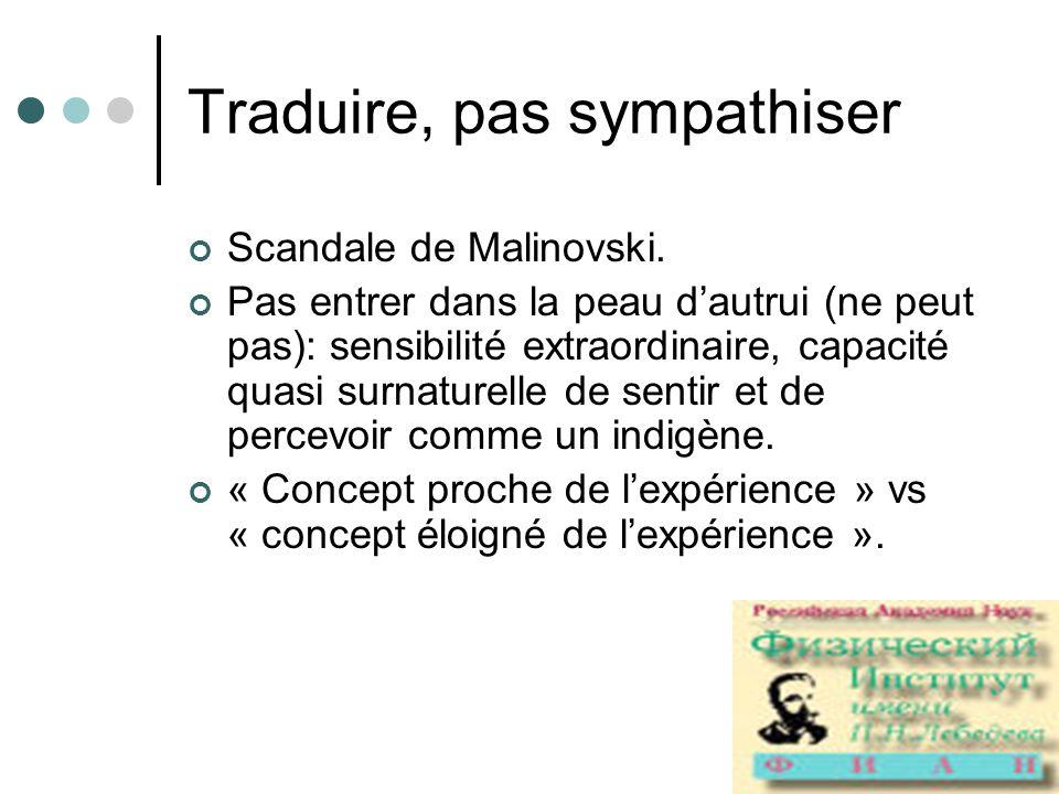 Traduire, pas sympathiser Scandale de Malinovski. Pas entrer dans la peau dautrui (ne peut pas): sensibilité extraordinaire, capacité quasi surnaturel