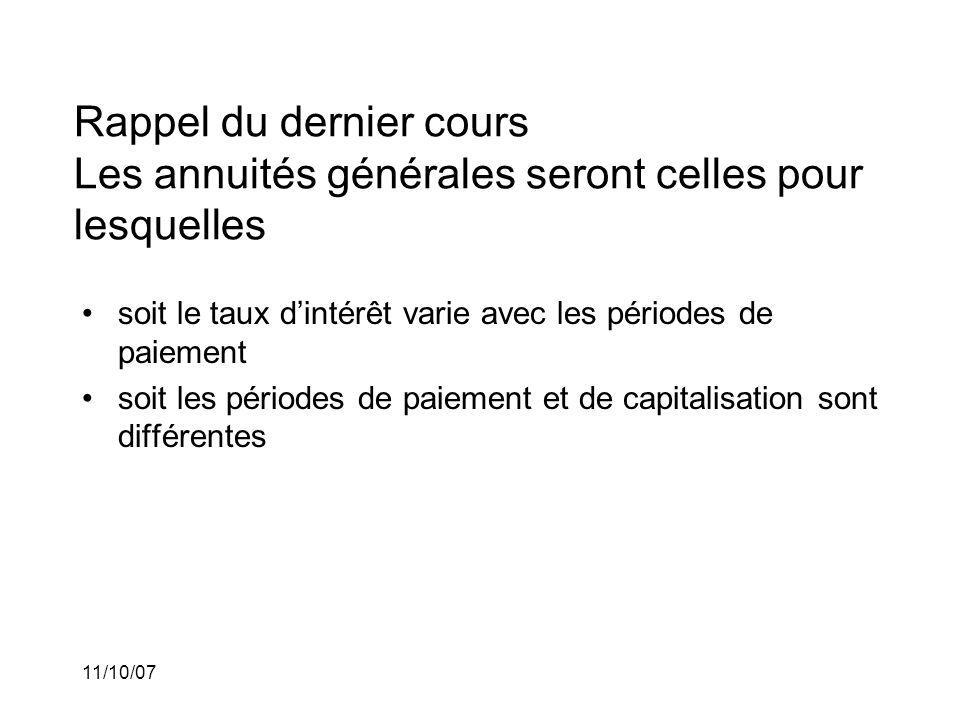 11/10/07 Rappel du dernier cours Les annuités générales seront celles pour lesquelles soit le taux dintérêt varie avec les périodes de paiement soit les périodes de paiement et de capitalisation sont différentes