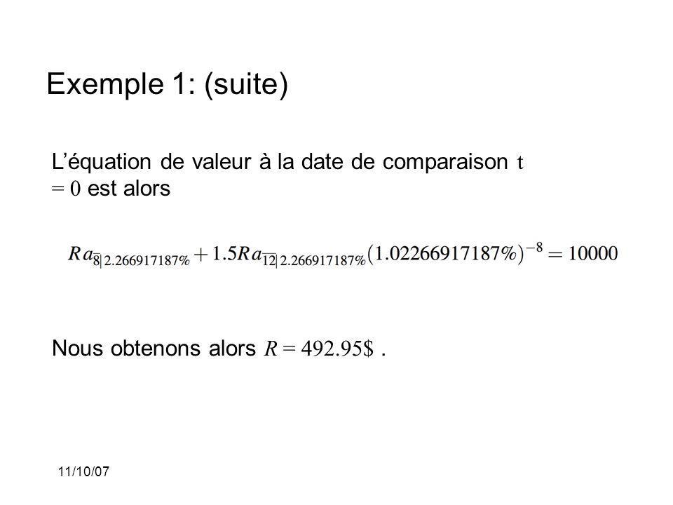 11/10/07 Exemple 1: (suite) Léquation de valeur à la date de comparaison t = 0 est alors Nous obtenons alors R = 492.95$.