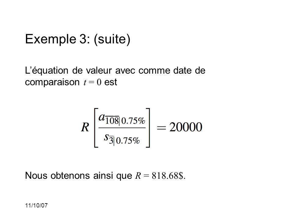11/10/07 Exemple 3: (suite) Léquation de valeur avec comme date de comparaison t = 0 est Nous obtenons ainsi que R = 818.68$.