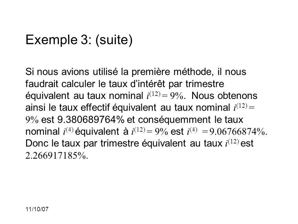 11/10/07 Exemple 3: (suite) Si nous avions utilisé la première méthode, il nous faudrait calculer le taux dintérêt par trimestre équivalent au taux nominal i (12) = 9%.