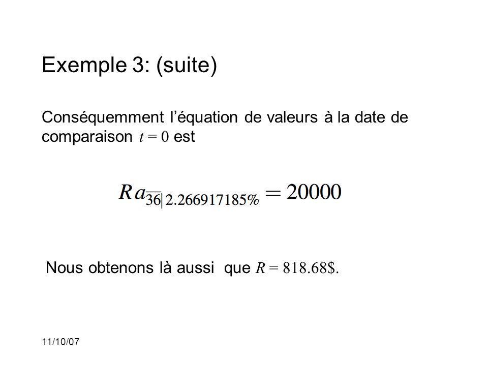 11/10/07 Exemple 3: (suite) Conséquemment léquation de valeurs à la date de comparaison t = 0 est Nous obtenons là aussi que R = 818.68$.
