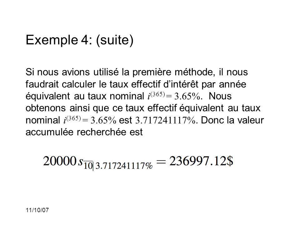 11/10/07 Exemple 4: (suite) Si nous avions utilisé la première méthode, il nous faudrait calculer le taux effectif dintérêt par année équivalent au taux nominal i (365) = 3.65%.