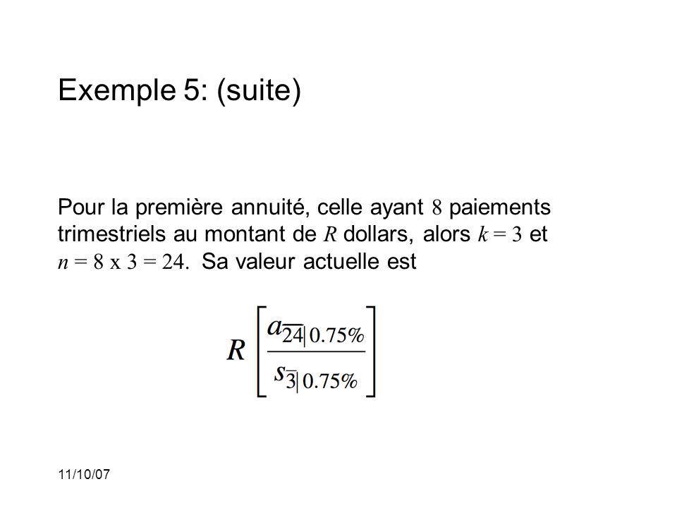 11/10/07 Exemple 5: (suite) Pour la première annuité, celle ayant 8 paiements trimestriels au montant de R dollars, alors k = 3 et n = 8 x 3 = 24.