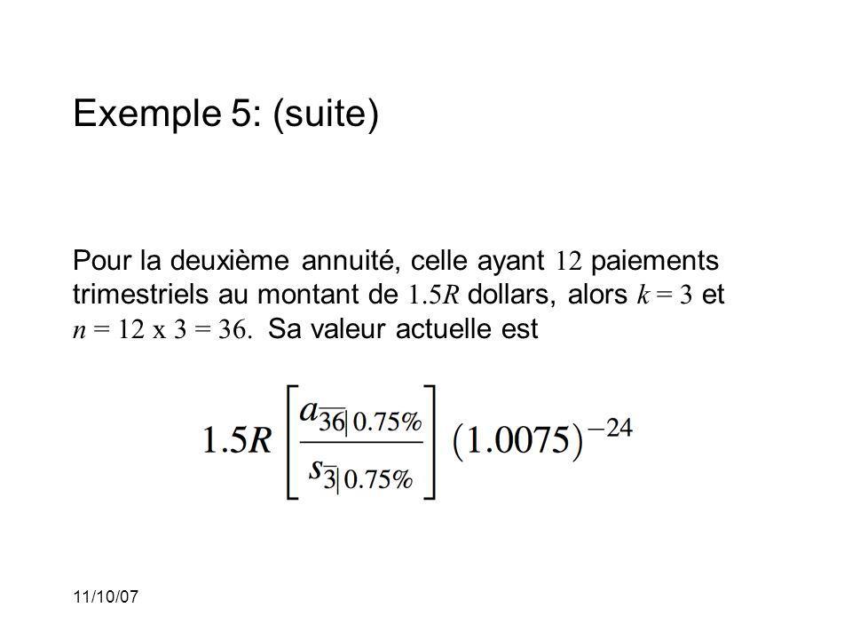 11/10/07 Exemple 5: (suite) Pour la deuxième annuité, celle ayant 12 paiements trimestriels au montant de 1.5R dollars, alors k = 3 et n = 12 x 3 = 36.
