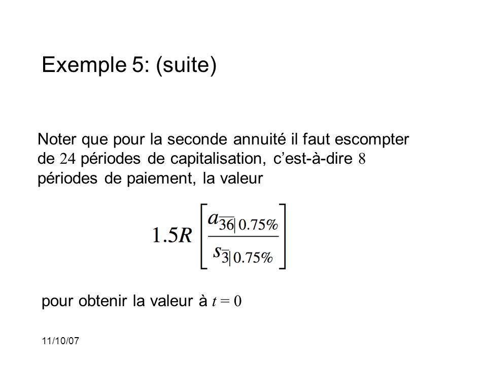 11/10/07 Exemple 5: (suite) Noter que pour la seconde annuité il faut escompter de 24 périodes de capitalisation, cest-à-dire 8 périodes de paiement, la valeur pour obtenir la valeur à t = 0