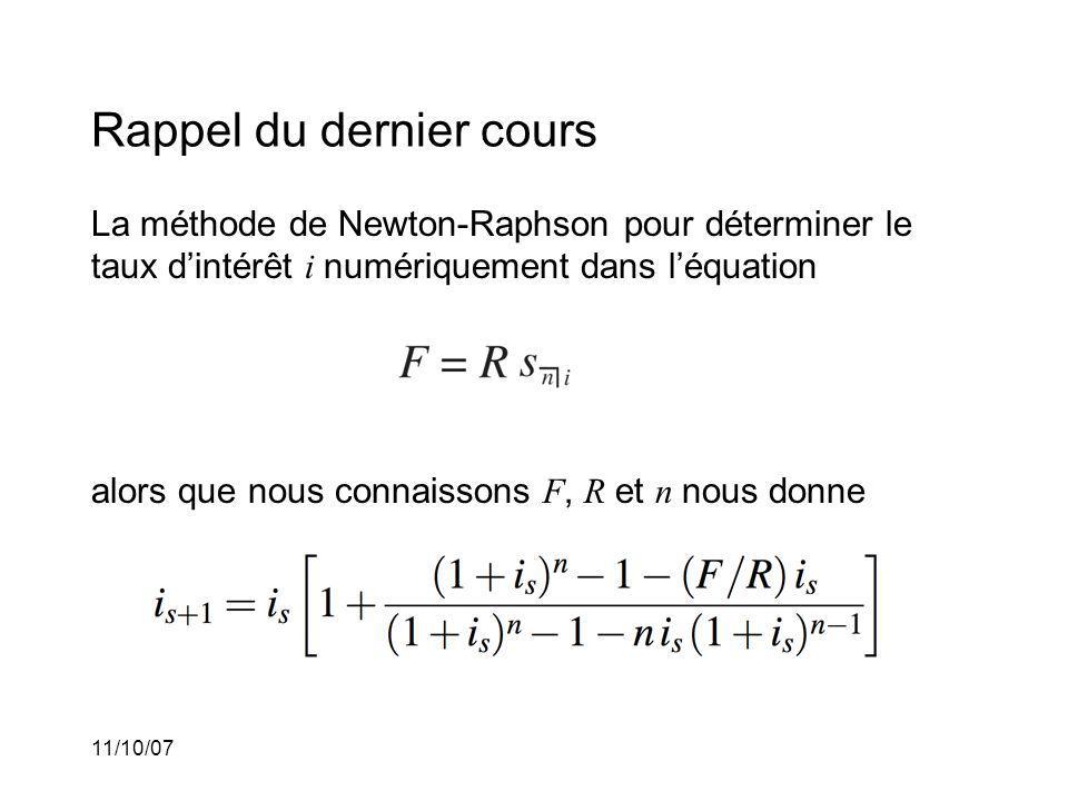 11/10/07 Rappel du dernier cours La méthode de Newton-Raphson pour déterminer le taux dintérêt i numériquement dans léquation alors que nous connaissons F, R et n nous donne