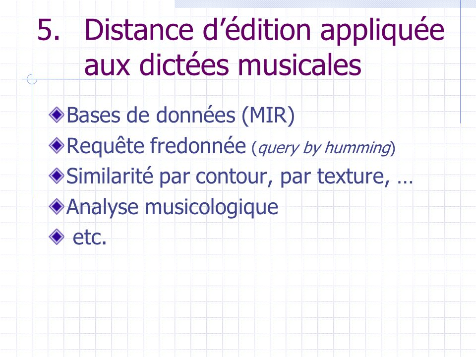 5.Distance dédition appliquée aux dictées musicales Bases de données (MIR) Requête fredonnée (query by humming) Similarité par contour, par texture, … Analyse musicologique etc.