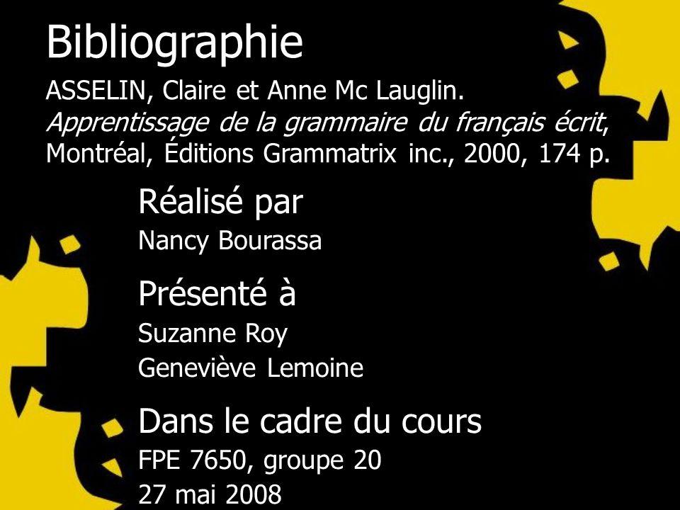 Bibliographie ASSELIN, Claire et Anne Mc Lauglin. Apprentissage de la grammaire du français écrit, Montréal, Éditions Grammatrix inc., 2000, 174 p. Ré