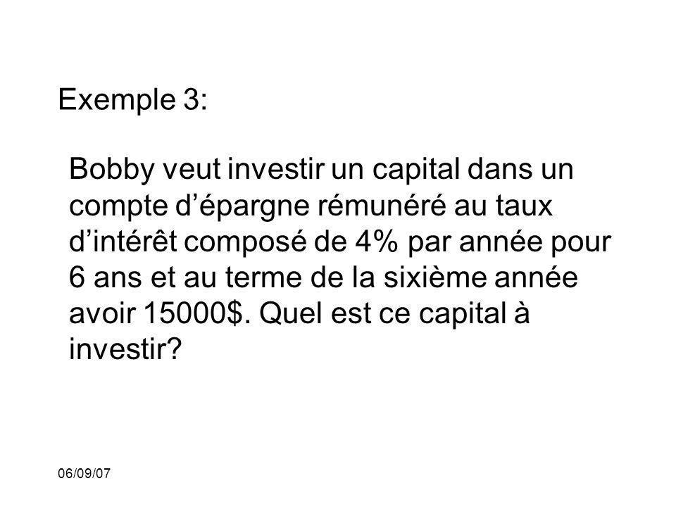 06/09/07 Exemple 3: Bobby veut investir un capital dans un compte dépargne rémunéré au taux dintérêt composé de 4% par année pour 6 ans et au terme de