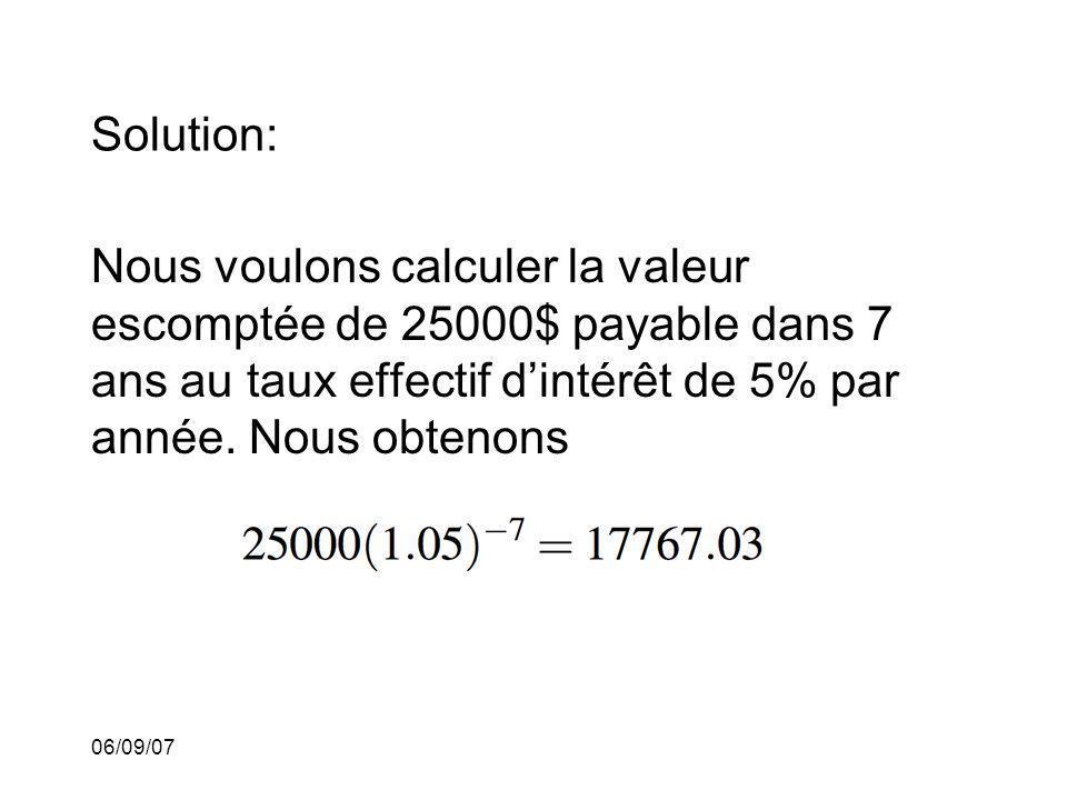 06/09/07 Solution: Nous voulons calculer la valeur escomptée de 25000$ payable dans 7 ans au taux effectif dintérêt de 5% par année. Nous obtenons