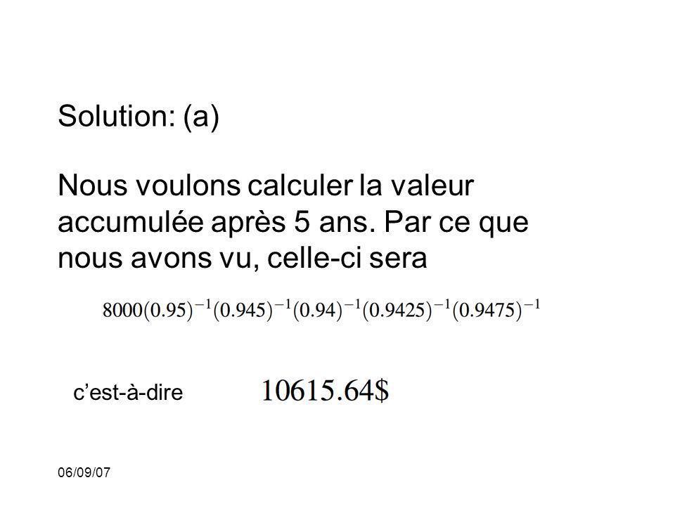 06/09/07 Solution: (a) Nous voulons calculer la valeur accumulée après 5 ans. Par ce que nous avons vu, celle-ci sera cest-à-dire