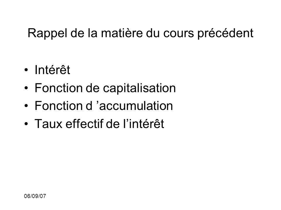06/09/07 Rappel de la matière du cours précédent Intérêt Fonction de capitalisation Fonction d accumulation Taux effectif de lintérêt