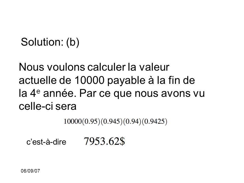 06/09/07 Solution: (b) Nous voulons calculer la valeur actuelle de 10000 payable à la fin de la 4 e année. Par ce que nous avons vu celle-ci sera cest