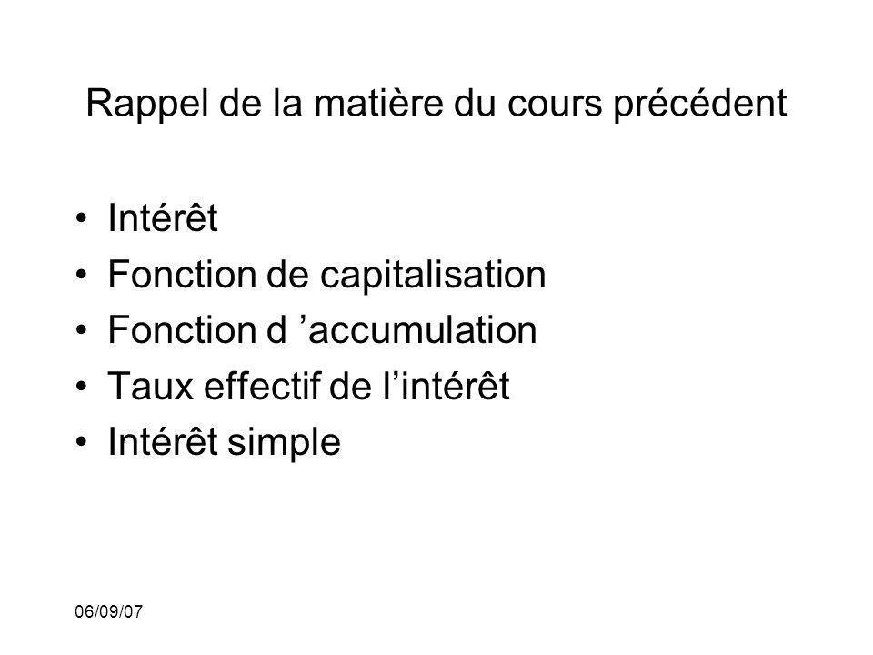 06/09/07 Rappel de la matière du cours précédent Intérêt Fonction de capitalisation Fonction d accumulation Taux effectif de lintérêt Intérêt simple