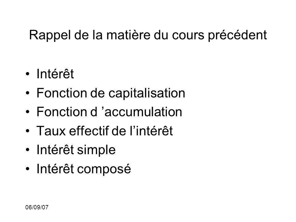 06/09/07 Rappel de la matière du cours précédent Intérêt Fonction de capitalisation Fonction d accumulation Taux effectif de lintérêt Intérêt simple I