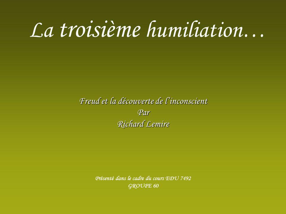 Freud et la découverte de linconscient Par Richard Lemire Présenté dans le cadre du cours EDU 7492 GROUPE 60 La troisième humiliation…
