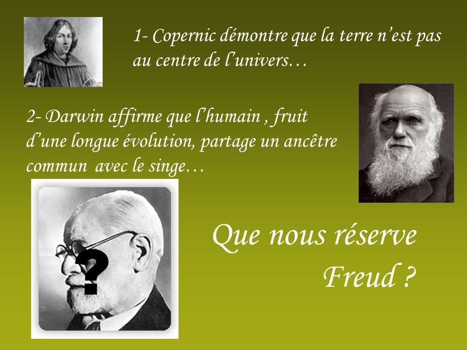 1- Copernic démontre que la terre nest pas au centre de lunivers… 2- Darwin affirme que lhumain, fruit dune longue évolution, partage un ancêtre commun avec le singe… Que nous réserve Freud .