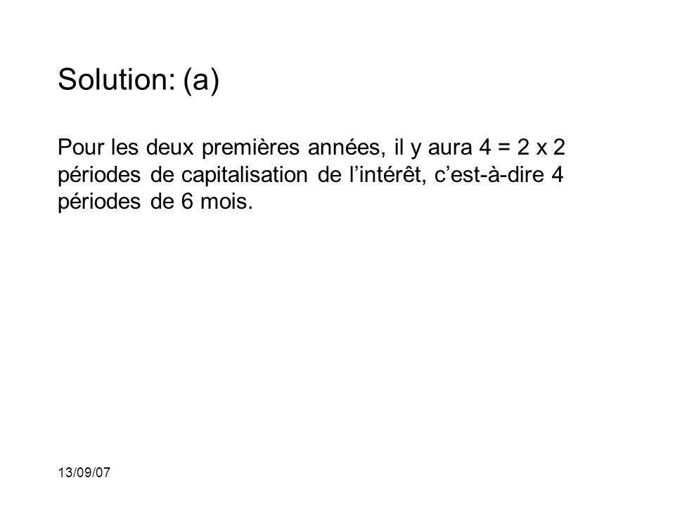 13/09/07 Solution: (a) Pour les deux premières années, il y aura 4 = 2 x 2 périodes de capitalisation de lintérêt, cest-à-dire 4 périodes de 6 mois.