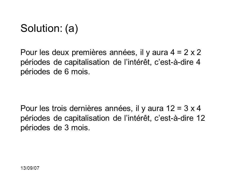 13/09/07 Solution: (a) Pour les deux premières années, il y aura 4 = 2 x 2 périodes de capitalisation de lintérêt, cest-à-dire 4 périodes de 6 mois. P