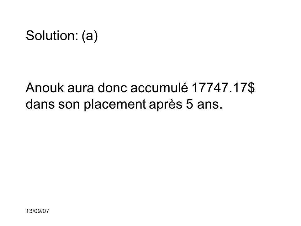 13/09/07 Solution: (a) Anouk aura donc accumulé 17747.17$ dans son placement après 5 ans.