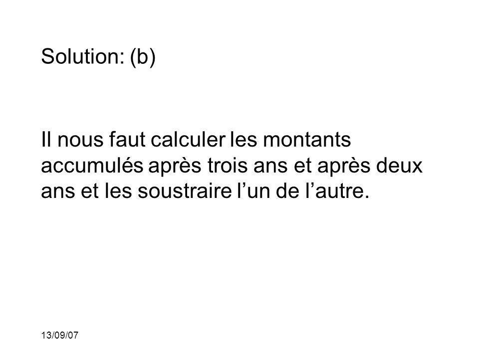 13/09/07 Solution: (b) Il nous faut calculer les montants accumulés après trois ans et après deux ans et les soustraire lun de lautre.