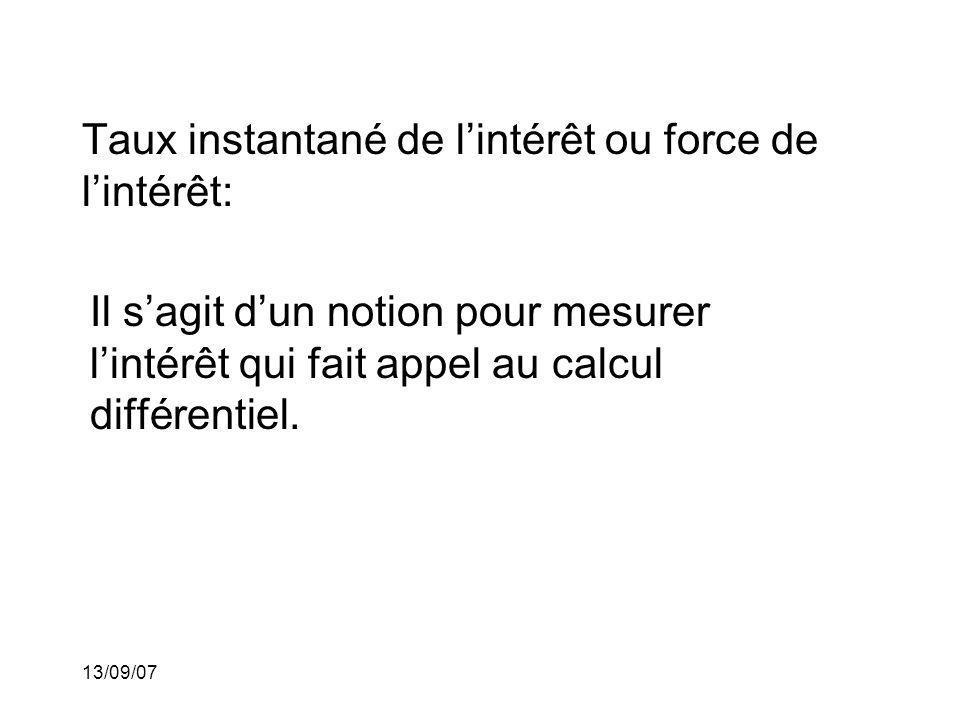 13/09/07 Taux instantané de lintérêt ou force de lintérêt: Il sagit dun notion pour mesurer lintérêt qui fait appel au calcul différentiel.