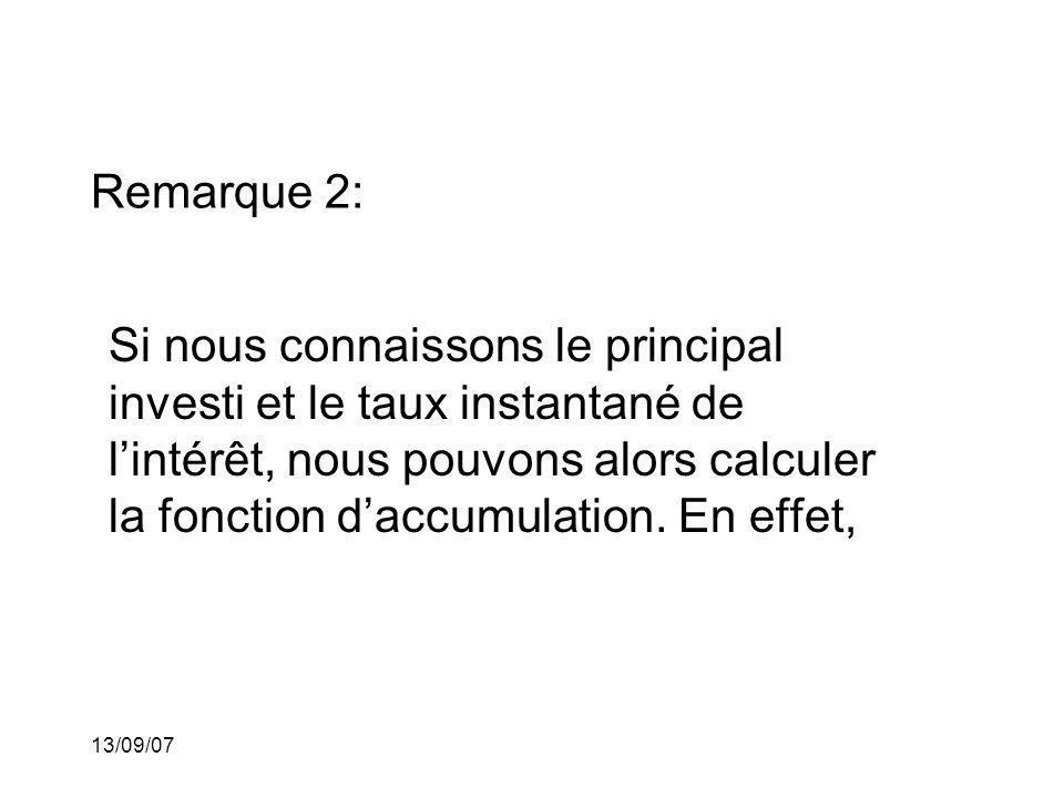 13/09/07 Remarque 2: Si nous connaissons le principal investi et le taux instantané de lintérêt, nous pouvons alors calculer la fonction daccumulation