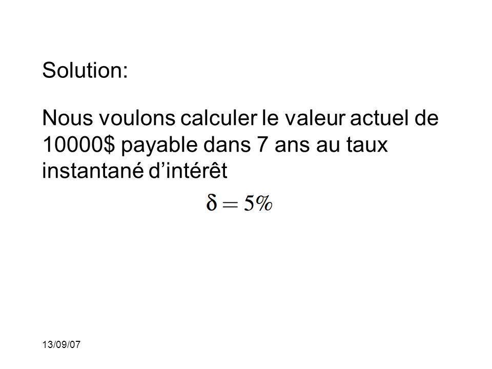 13/09/07 Solution: Nous voulons calculer le valeur actuel de 10000$ payable dans 7 ans au taux instantané dintérêt