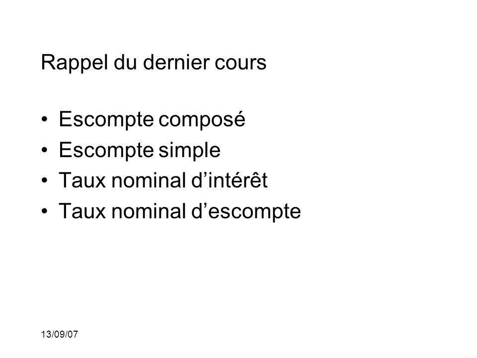 13/09/07 Rappel du dernier cours Escompte composé Escompte simple Taux nominal dintérêt Taux nominal descompte Équivalence de taux