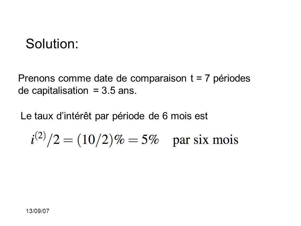 13/09/07 Solution: Prenons comme date de comparaison t = 7 périodes de capitalisation = 3.5 ans. Le taux dintérêt par période de 6 mois est