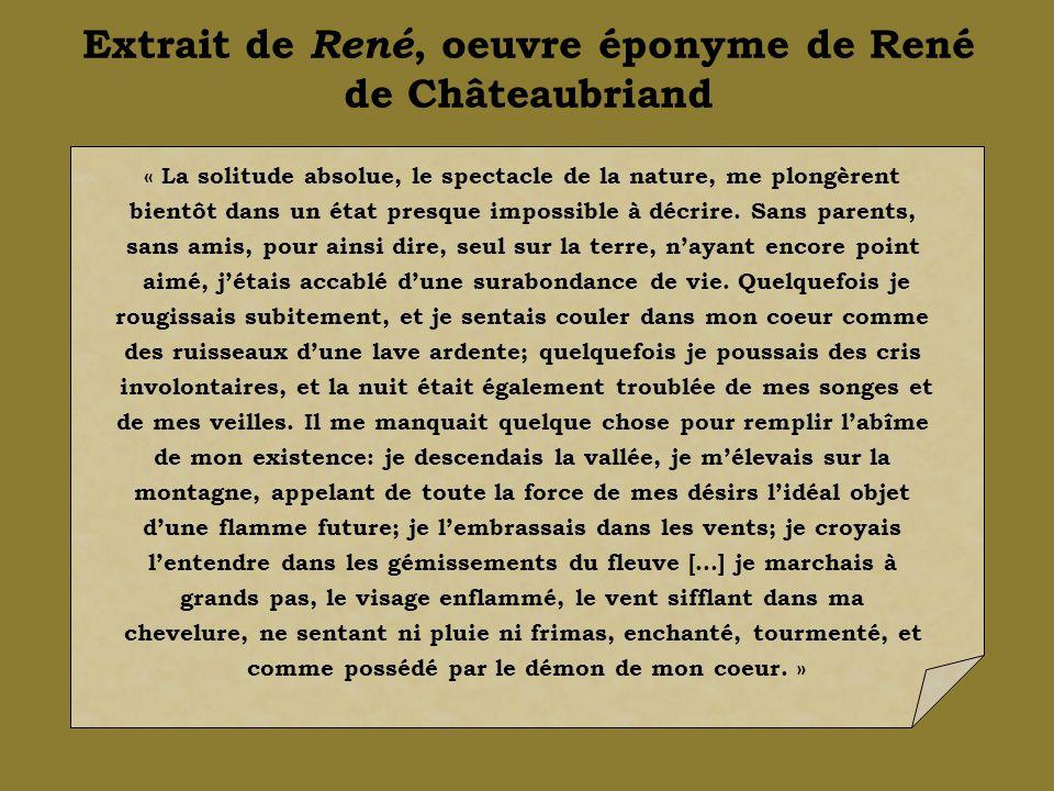 Extrait de René, oeuvre éponyme de René de Châteaubriand « La solitude absolue, le spectacle de la nature, me plongèrent bientôt dans un état presque impossible à décrire.