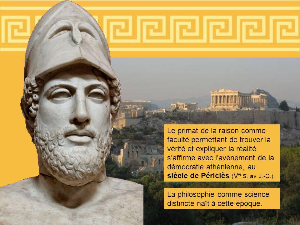 Le primat de la raison comme faculté permettant de trouver la vérité et expliquer la réalité saffirme avec lavènement de la démocratie athénienne, au siècle de Périclès ( V e s.