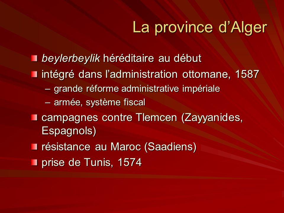 La province dAlger beylerbeylik héréditaire au début intégré dans ladministration ottomane, 1587 –grande réforme administrative impériale –armée, système fiscal campagnes contre Tlemcen (Zayyanides, Espagnols) résistance au Maroc (Saadiens) prise de Tunis, 1574